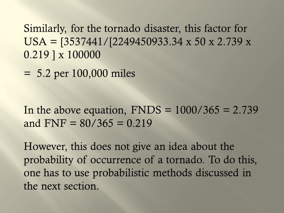 Similarly, for the tornado disaster, this factor for USA = [3537441/[2249450933.34 x 50 x 2.739 x 0.219 ] x 100000 = 5.2 per 100,000 miles In the above equation, FNDS = 1000/365 = 2.739 and FNF = 80/365 = 0.219 However, this does not give an idea about the probability of occurrence of a tornado.
